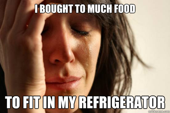 I bought to much food to fit in my refrigerator  - I bought to much food to fit in my refrigerator   First World Problems