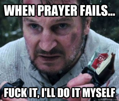 When Prayer Fails... Fuck it, I'll do it myself