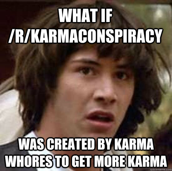 What If /r/karmaconspiracy was created by karma whores to get more karma - What If /r/karmaconspiracy was created by karma whores to get more karma  conspiracy keanu