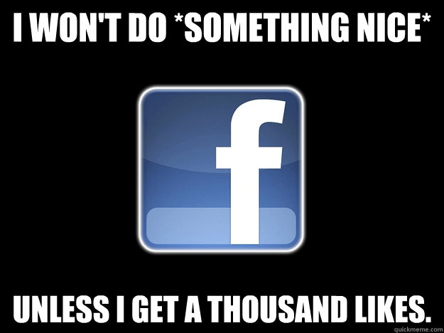 I won't do *something nice* Unless I get a thousand likes. - I won't do *something nice* Unless I get a thousand likes.  why I hate my facebook friends
