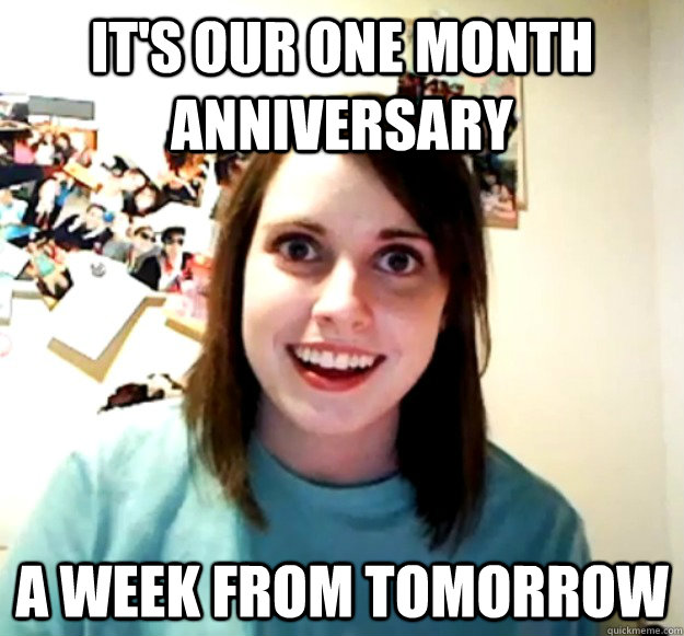 It's our one month Anniversary A week from tomorrow - It's our one month Anniversary A week from tomorrow  Overly Attached Girlfriend