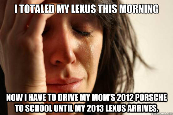 I totaled my Lexus this morning Now I have to drive my mom's 2012 Porsche to school until my 2013 Lexus arrives. - I totaled my Lexus this morning Now I have to drive my mom's 2012 Porsche to school until my 2013 Lexus arrives.  First World Problems