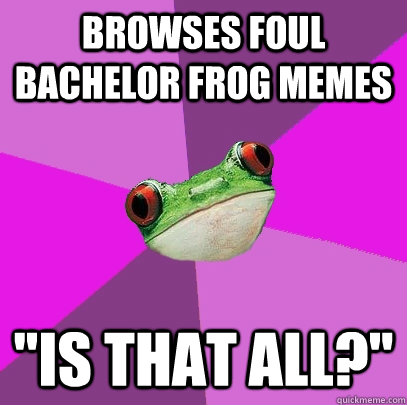 browses foul bachelor frog memes