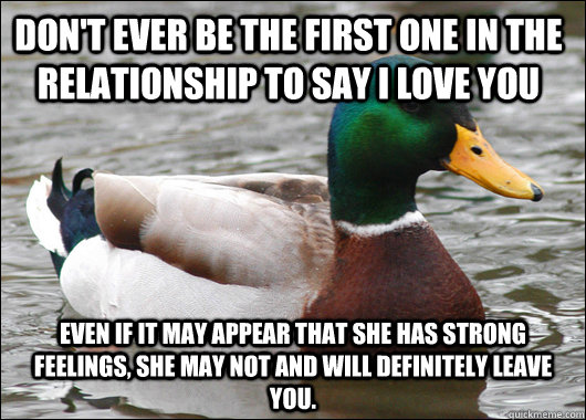 Don't ever be the first one in the relationship to say i love you even if it may appear that she has strong feelings, she may not and will definitely leave you.   - Don't ever be the first one in the relationship to say i love you even if it may appear that she has strong feelings, she may not and will definitely leave you.    Actual Advice Mallard