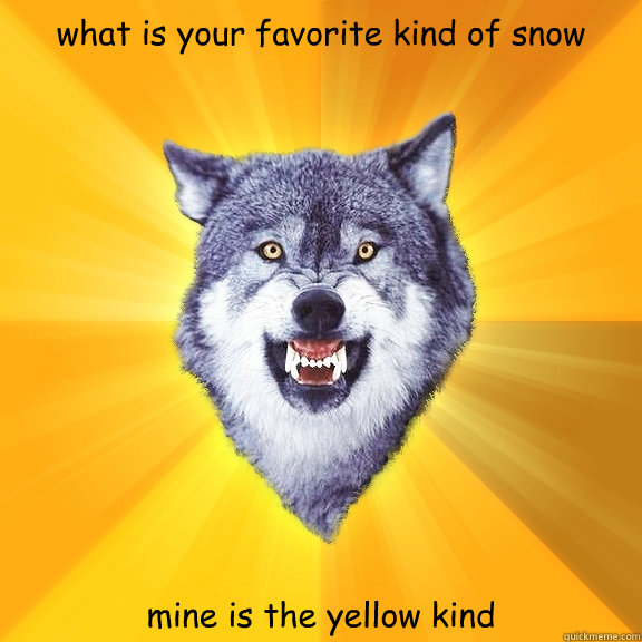 what is your favorite kind of snow mine is the yellow kind - what is your favorite kind of snow mine is the yellow kind  Courage Wolf