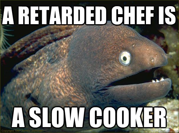 64a5602c47cb3940d918b2739b65f6955a28423d3520132f602545ad9e56b203 a retarded chef is a slow cooker bad joke eel quickmeme