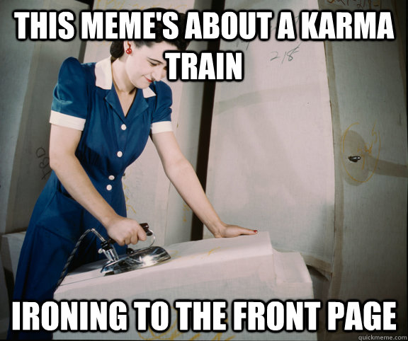 this meme's about a karma train ironing to the front page - this meme's about a karma train ironing to the front page  Ironing lady