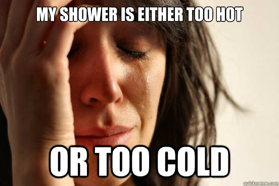 My shower is either too hot or too cold - My shower is either too hot or too cold  First World Problems