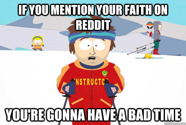 If you mention your faith on reddit You're gonna have a bad time - If you mention your faith on reddit You're gonna have a bad time  Super Cool Ski Instructor