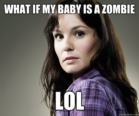 What if my baby is a zombie lol  Stupid Lori