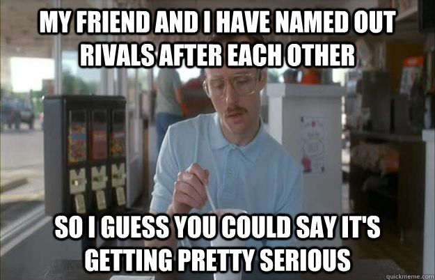 My friend and I have named out rivals after each other so i guess you could say it's getting pretty serious