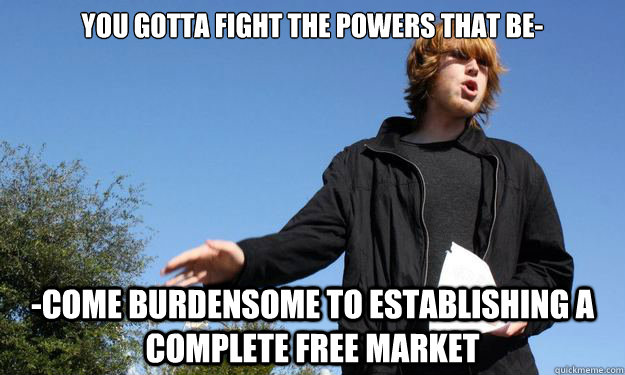You gotta fight the powers that be- -come burdensome to establishing a complete free market - You gotta fight the powers that be- -come burdensome to establishing a complete free market  Anarcho-Capitalist Shane