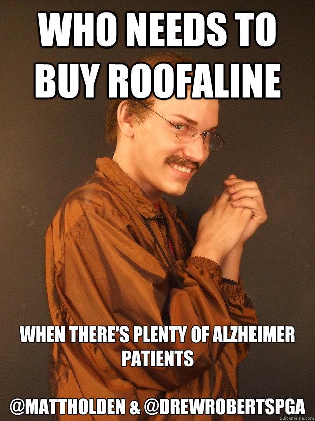 Who needs to buy roofaline When there's plenty of alzheimer patients   @MattHolden & @DrewRobertsPGA