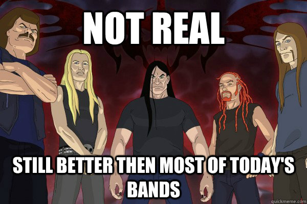 Not real still better then most of today's bands