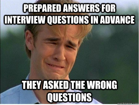 prepared answers for interview questions in advance they asked the wrong questions - prepared answers for interview questions in advance they asked the wrong questions  1990s Problems