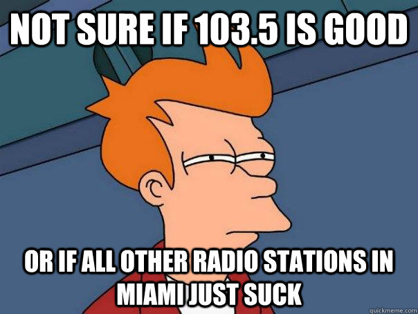 Not sure if 103.5 is good  or if all other radio stations in miami just suck - Not sure if 103.5 is good  or if all other radio stations in miami just suck  Futurama Fry