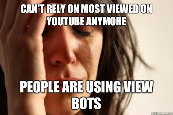 Can't rely on most viewed on YouTube anymore  People are using view bots - Can't rely on most viewed on YouTube anymore  People are using view bots  First World Problems