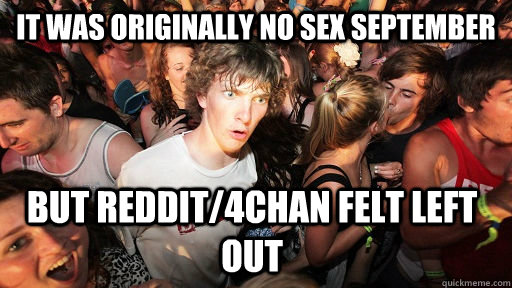 It was originally no sex september   but reddit/4chan felt left out - It was originally no sex september   but reddit/4chan felt left out  Sudden Clarity Clarence