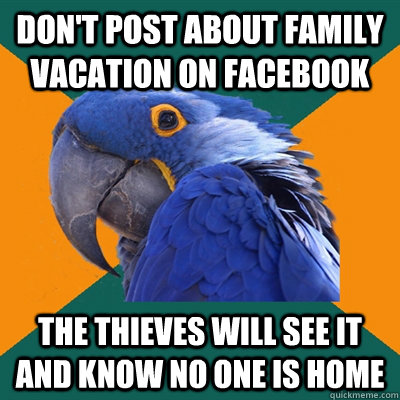 Don't post about family vacation on facebook The thieves will see it and know no one is home - Don't post about family vacation on facebook The thieves will see it and know no one is home  Paranoid Parrot