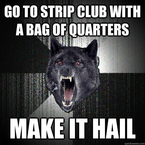 go to strip club with a bag of quarters make it hail - go to strip club with a bag of quarters make it hail  Insanity Wolf