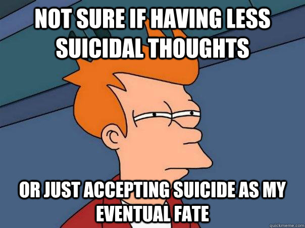 64af694f406be23a5178c49809b227361a7b965ced075aae15ee22ea549db41f not sure if having less suicidal thoughts or just accepting