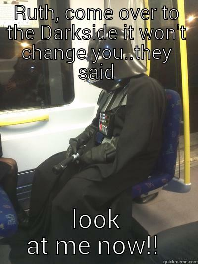 RUTH, COME OVER TO THE DARKSIDE IT WON'T CHANGE YOU..THEY SAID LOOK AT ME NOW!!  Sad Vader