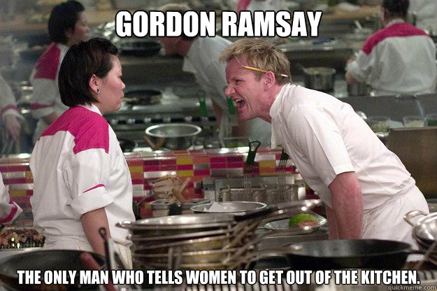 Gordon Ramsay The only man who tells Women to get out of the kitchen. - Gordon Ramsay The only man who tells Women to get out of the kitchen.  Misc