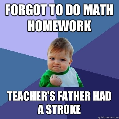 Forgot to do math homework Teacher's father had a stroke - Forgot to do math homework Teacher's father had a stroke  Success Kid