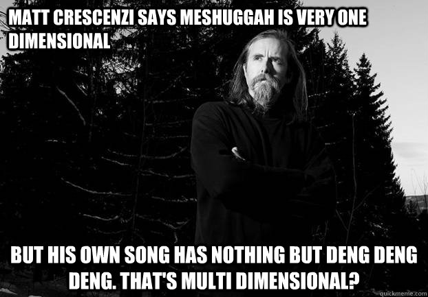 Matt Crescenzi says meshuggah is very one dimensional but his own song has nothing but deng deng deng. that's multi dimensional?