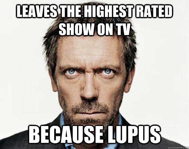 Leaves the highest rated show on TV Because lupus