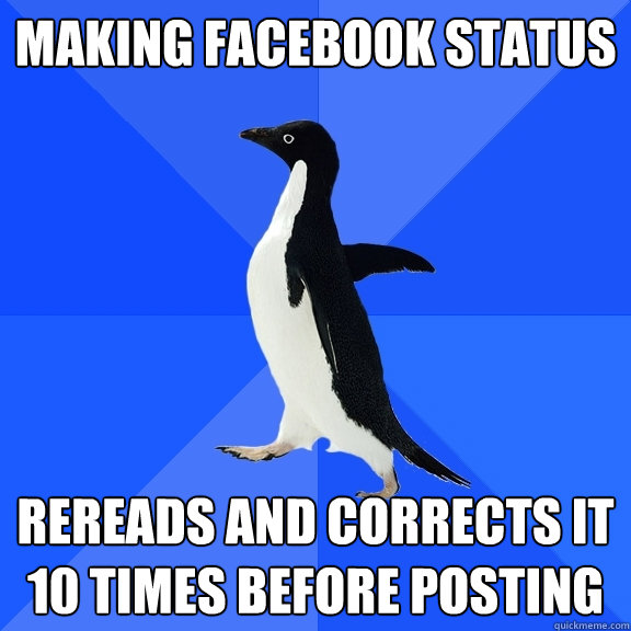 making facebook status rereads and corrects it 10 times before posting - making facebook status rereads and corrects it 10 times before posting  Socially Awkward Penguin