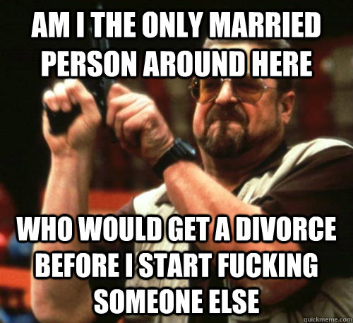 Am i the only married person around here Who would get a divorce before I start fucking someone else - Am i the only married person around here Who would get a divorce before I start fucking someone else  Am I The Only One Around Here