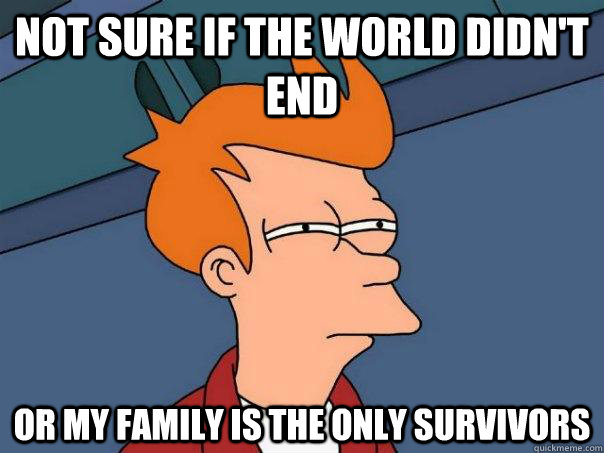 Not sure if the world didn't end Or my family is the only survivors  Futurama Fry
