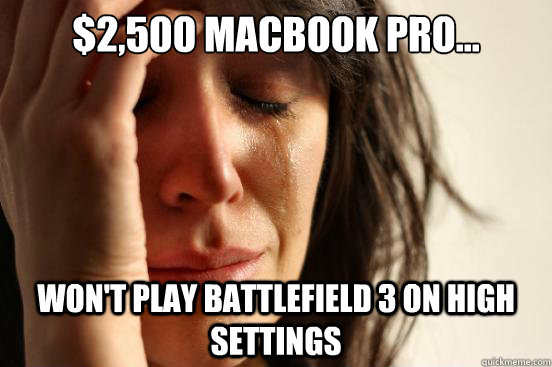 $2,500 Macbook Pro... Won't play Battlefield 3 on high settings  First World Problems