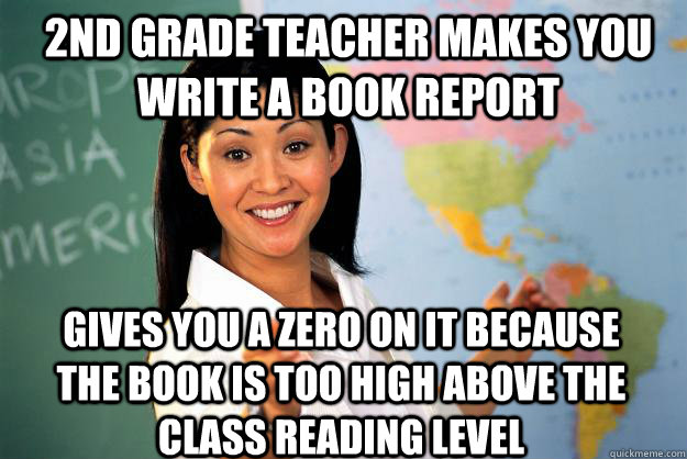 2nd Grade Teacher makes you write a book report Gives you a zero on it because the book is too high above the class reading level  Unhelpful High School Teacher