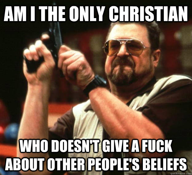 am i the only christian who doesn't give a fuck about other people's beliefs - am i the only christian who doesn't give a fuck about other people's beliefs  Angry Walter