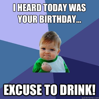 64b7db15028a8ffb8969716c796e8b227fd51c28b17990835eb3e8480ff2f5fa i heard today was your birthday excuse to drink! success kid,Today Is Your Birthday Meme