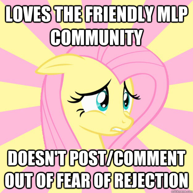 loves the friendly mlp community doesn't post/comment out of fear of rejection