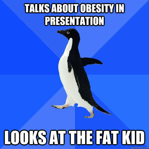 Talks about obesity in presentation looks at the fat kid   - Talks about obesity in presentation looks at the fat kid    Socially Awkward Penguin