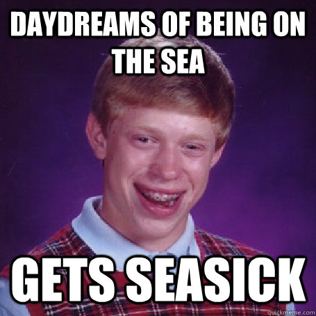 Daydreams of being on the sea Gets seasick - Daydreams of being on the sea Gets seasick  BadLuck Brian