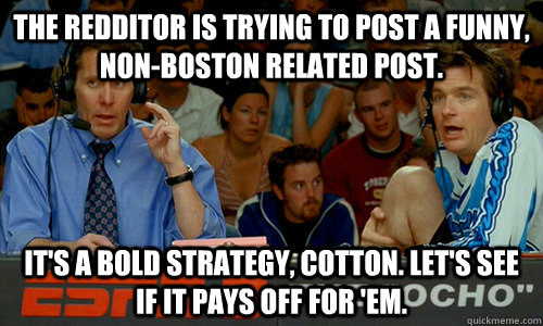 the redditor is trying to post a funny, non-boston related post.  It's a bold strategy, Cotton. Let's see if it pays off for 'em. - the redditor is trying to post a funny, non-boston related post.  It's a bold strategy, Cotton. Let's see if it pays off for 'em.  Cotton Pepper