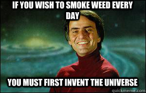 If you wish to smoke weed every day you must first invent the universe