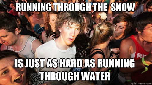 running through the  snow  is just as hard as running through water - running through the  snow  is just as hard as running through water  Sudden Clarity Clarence