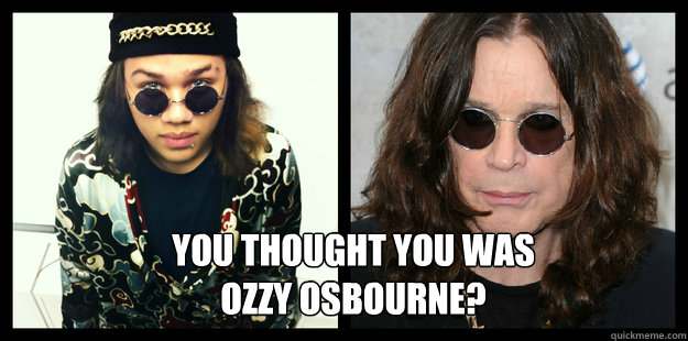 You Thought you was  Ozzy osbourne?