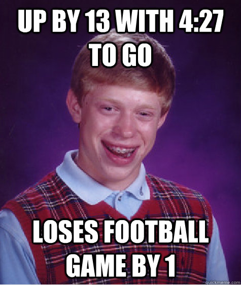 Up by 13 with 4:27 to go loses football game by 1 - Up by 13 with 4:27 to go loses football game by 1  Bad Luck Brian