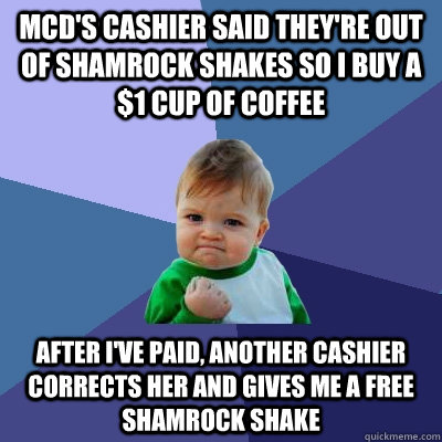 McD's cashier said they're out of Shamrock Shakes so I buy a $1 cup of Coffee After I've paid, another cashier corrects her and gives me a free shamrock shake - McD's cashier said they're out of Shamrock Shakes so I buy a $1 cup of Coffee After I've paid, another cashier corrects her and gives me a free shamrock shake  Success Kid