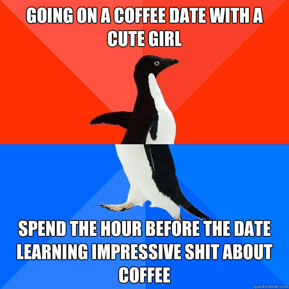 Going on a coffee date with a cute girl spend the hour before the date learning impressive shit about coffee - Going on a coffee date with a cute girl spend the hour before the date learning impressive shit about coffee  Socially Awesome Awkward Penguin
