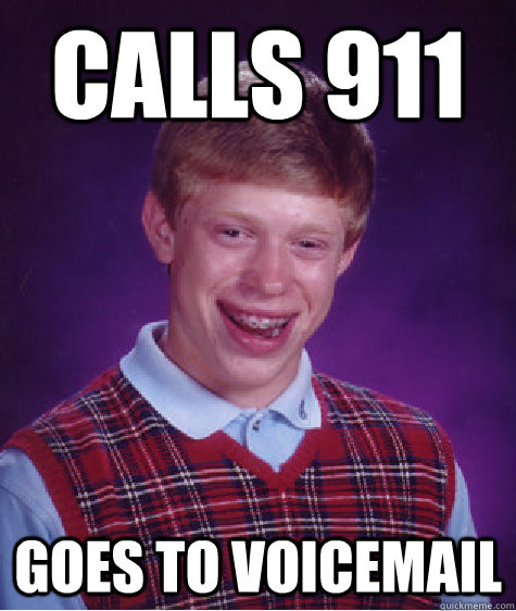 CALLS 911 GOES TO VOICEMAIL  - CALLS 911 GOES TO VOICEMAIL   Bad Luck Brian