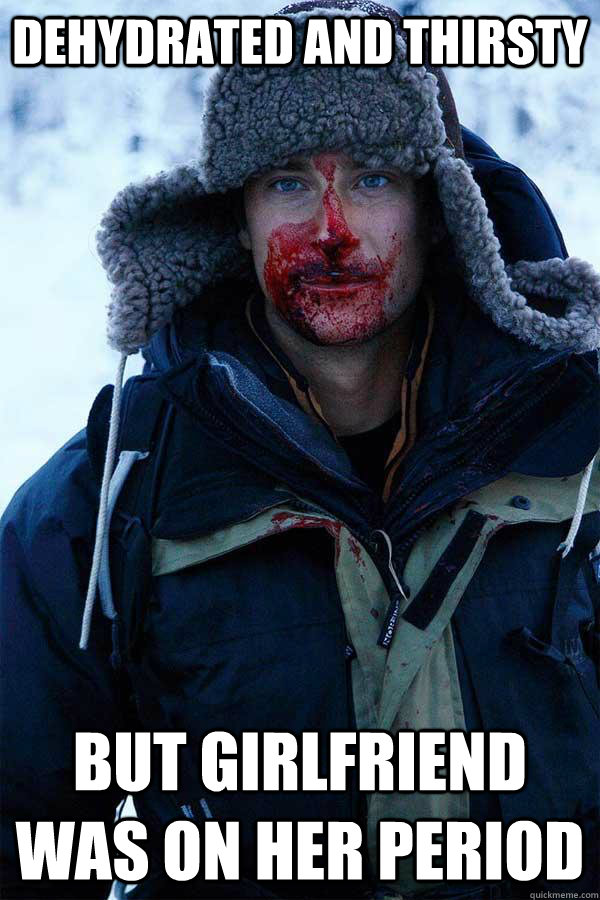 dehydrated and thirsty but girlfriend was on her period - dehydrated and thirsty but girlfriend was on her period  Bear Grylls