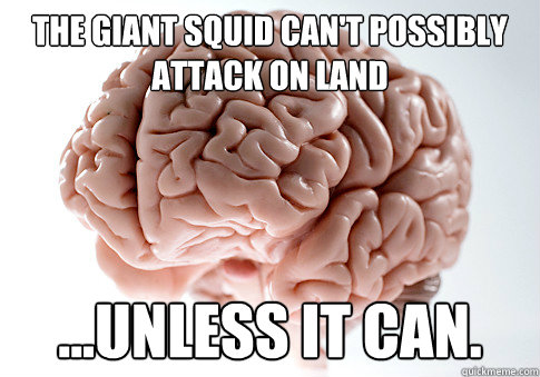 The Giant Squid Can't Possibly Attack on land ...unless it can. - The Giant Squid Can't Possibly Attack on land ...unless it can.  Scumbag Brain